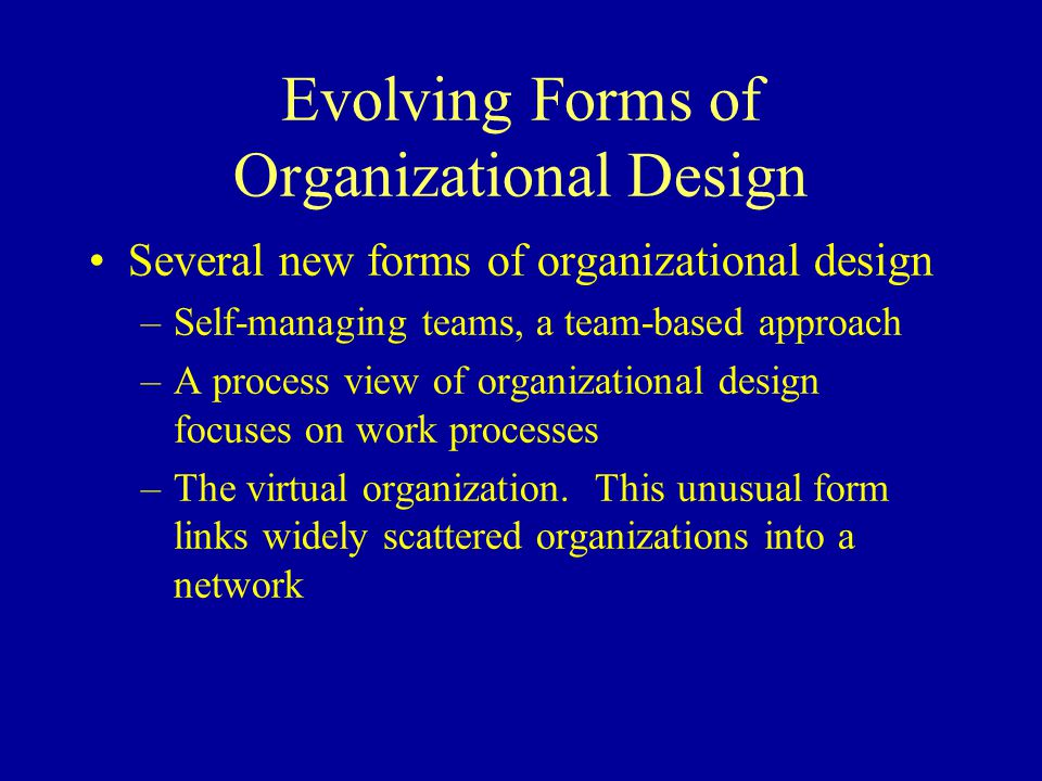 Evolving Forms of Organizational Design Several new forms of organizational design –Self-managing teams, a team-based approach –A process view of organizational design focuses on work processes –The virtual organization.