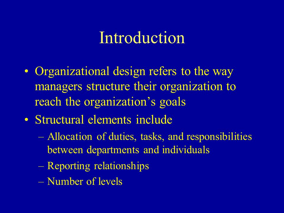 Introduction Organizational design refers to the way managers structure their organization to reach the organization's goals Structural elements include –Allocation of duties, tasks, and responsibilities between departments and individuals –Reporting relationships –Number of levels