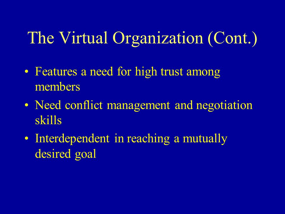 The Virtual Organization (Cont.) Features a need for high trust among members Need conflict management and negotiation skills Interdependent in reaching a mutually desired goal