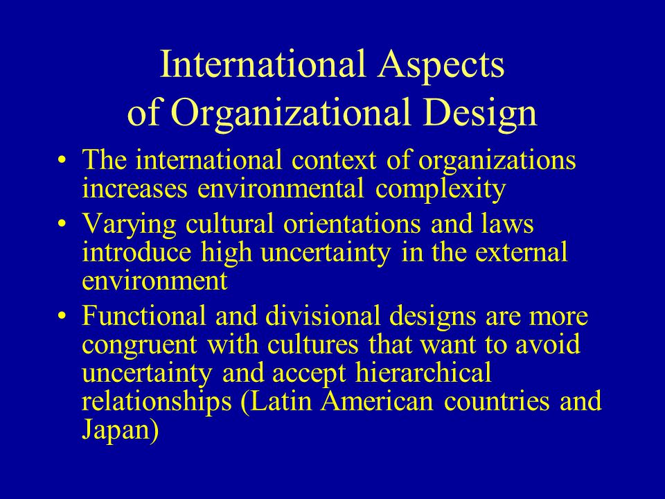 International Aspects of Organizational Design The international context of organizations increases environmental complexity Varying cultural orientations and laws introduce high uncertainty in the external environment Functional and divisional designs are more congruent with cultures that want to avoid uncertainty and accept hierarchical relationships (Latin American countries and Japan)