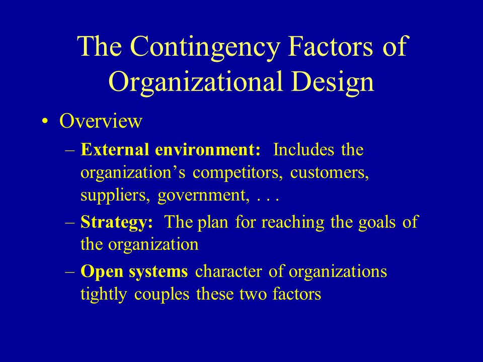 The Contingency Factors of Organizational Design Overview –External environment: Includes the organization's competitors, customers, suppliers, government,...