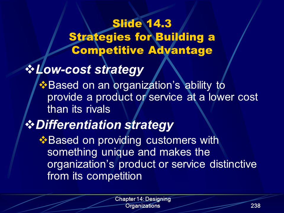 Chapter 14: Designing Organizations239 Slide 14.3 (continued) Strategies for Building a Competitive Advantage  Focused strategy  Designed to help an organization target a specific niche in an industry, unlike both the low-cost and differentiation strategies, which are designed to target industrywide markets