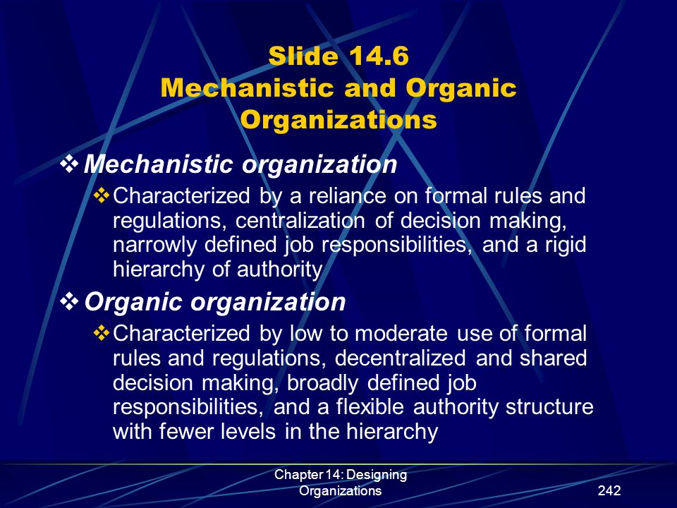 Chapter 14: Designing Organizations243 Slide 14.7 Characteristics of Bureaucracy  The organization operates according to a set of rules that are intended to tightly control employees' behavior  All employees must carefully follow extensive impersonal rules and procedures in making decisions  Each employee's job involves a specified area of expertise, with strictly defined obligations, authority, and powers to compel obedience