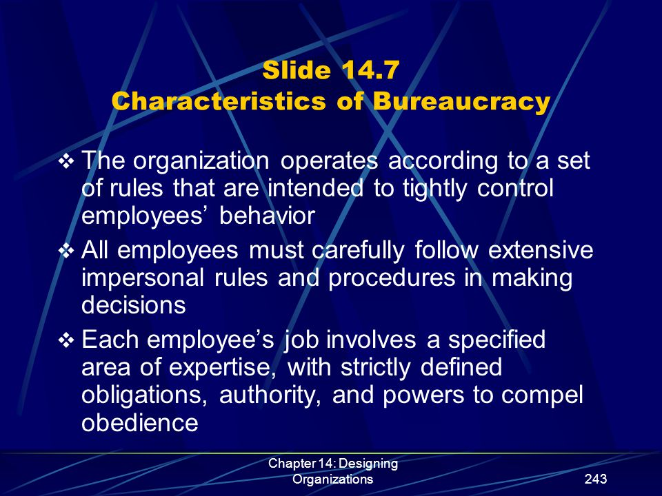 Chapter 14: Designing Organizations244 Slide 14.7 (continued) Characteristics of Bureaucracy  Each lower-level position is under the tight control and direction of a higher one  Candidates for jobs are selected on the basis of technical qualifications  The organization has a career ladder; promotion is by seniority or achievement and depends on the judgment of superiors