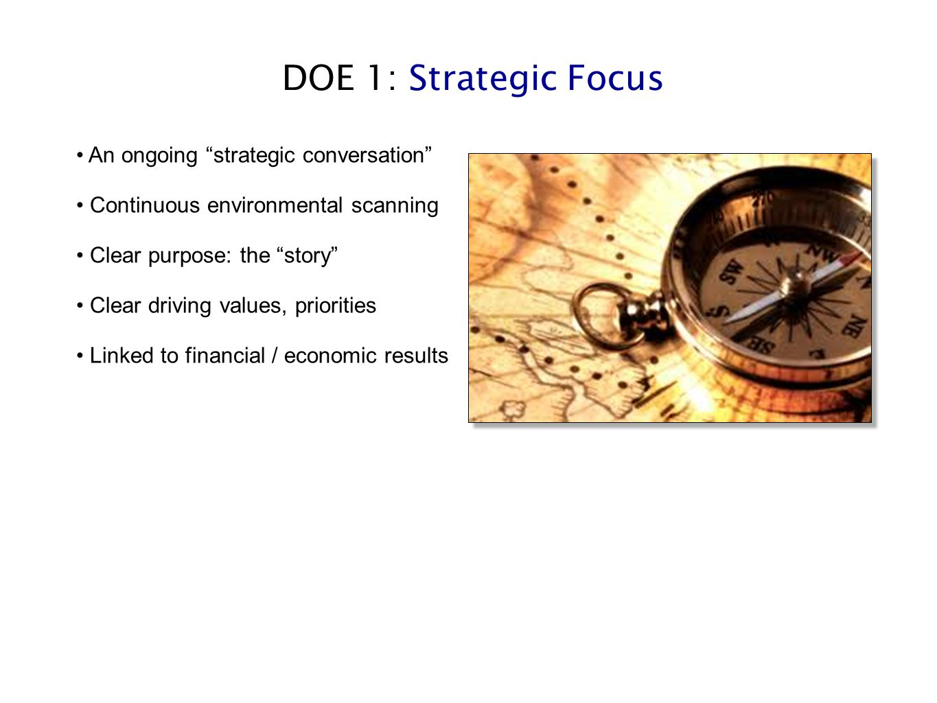 "DOE 1: Strategic Focus An ongoing ""strategic conversation"" Continuous environmental scanning Clear purpose: the ""story"" Clear driving values, prioriti"
