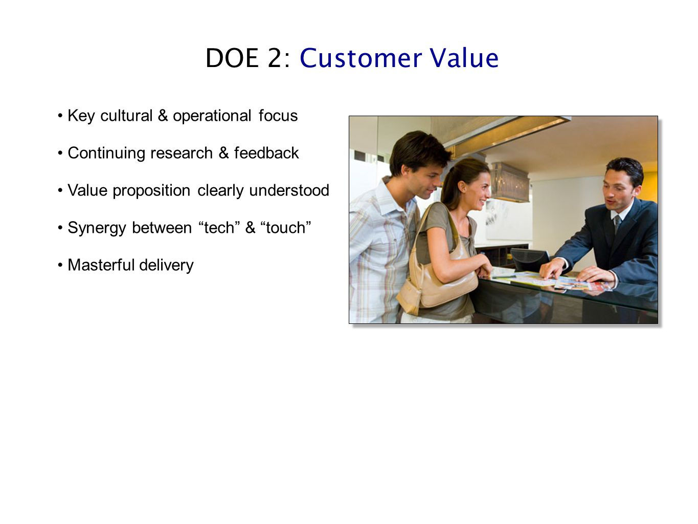 "DOE 2: Customer Value Key cultural & operational focus Continuing research & feedback Value proposition clearly understood Synergy between ""tech"" & ""t"