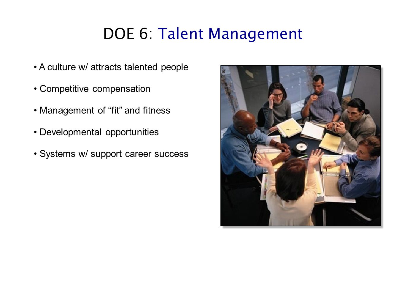 "DOE 6: Talent Management A culture w/ attracts talented people Competitive compensation Management of ""fit"" and fitness Developmental opportunities Sy"