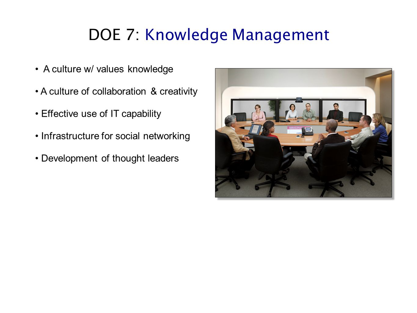 DOE 7: Knowledge Management A culture w/ values knowledge A culture of collaboration & creativity Effective use of IT capability Infrastructure for so