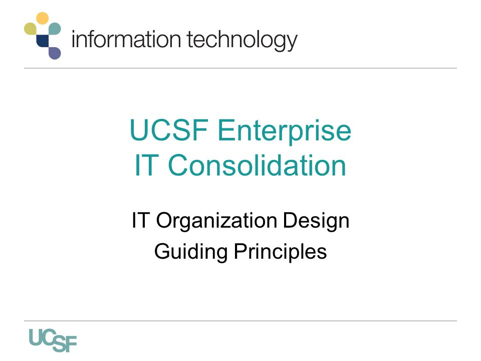 UCSF Enterprise IT Consolidation IT Organization Design Guiding Principles