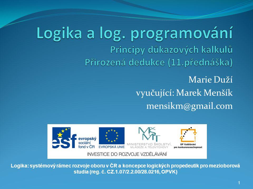 1 Marie Duží vyučující: Marek Menšík mensikm@gmail.com Logika: systémový rámec rozvoje oboru v ČR a koncepce logických propedeutik pro mezioborová stu