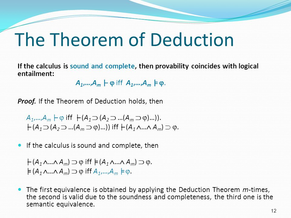 The Theorem of Deduction If the calculus is sound and complete, then provability coincides with logical entailment: A 1,…,A m |–  iff A 1,…,A m |= .