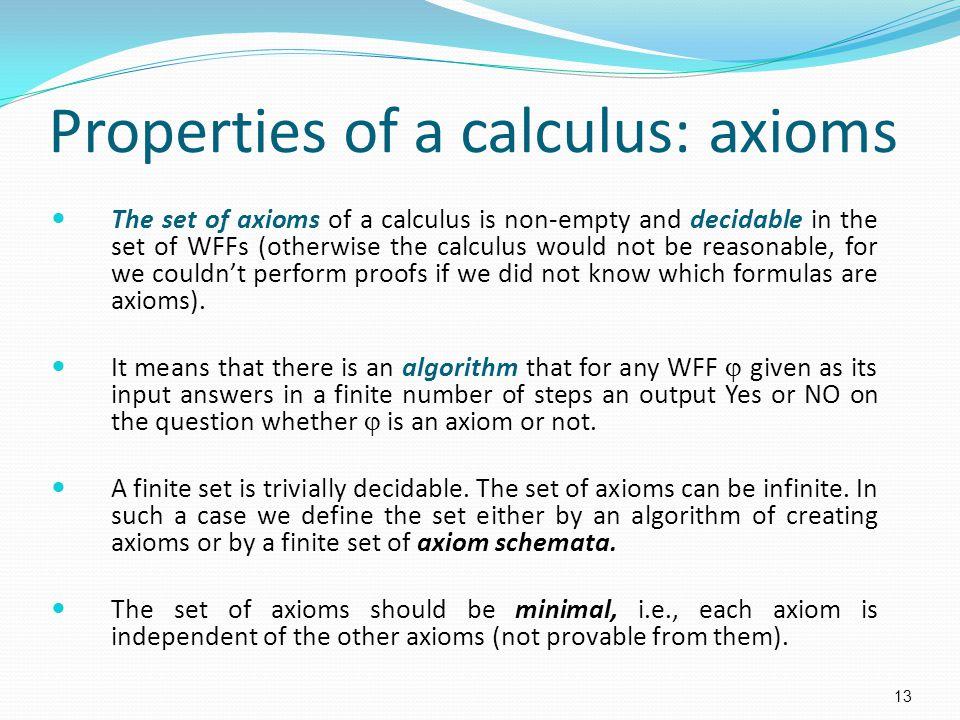 Properties of a calculus: axioms The set of axioms of a calculus is non-empty and decidable in the set of WFFs (otherwise the calculus would not be re