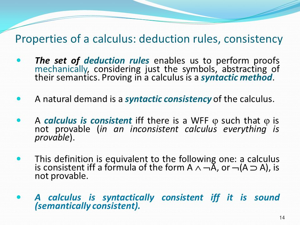 Properties of a calculus: deduction rules, consistency The set of deduction rules enables us to perform proofs mechanically, considering just the symbols, abstracting of their semantics.