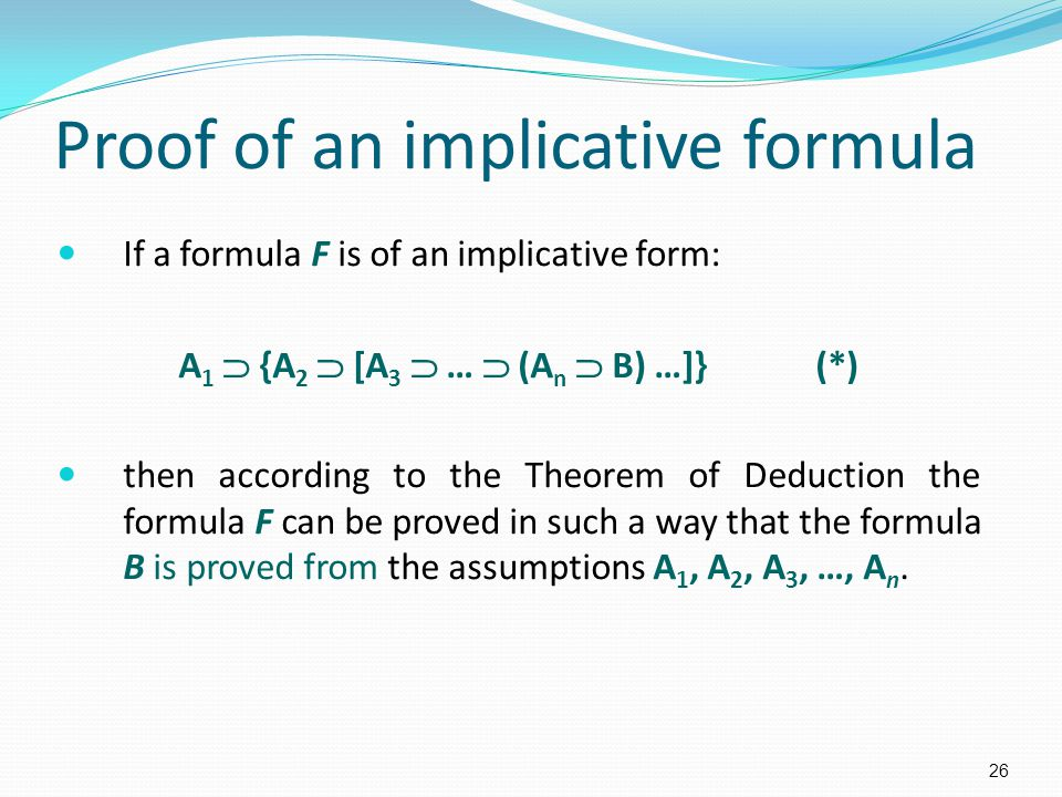 Proof of an implicative formula If a formula F is of an implicative form: A 1  {A 2  [A 3  …  (A n  B) …]} (*) then according to the Theorem of Deduction the formula F can be proved in such a way that the formula B is proved from the assumptions A 1, A 2, A 3, …, A n.