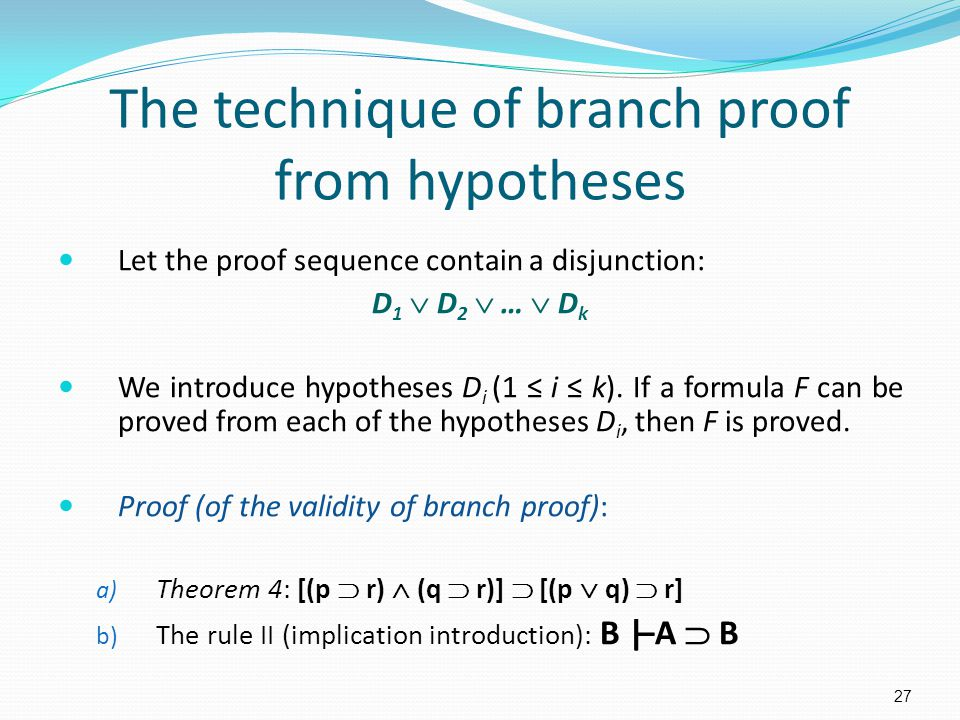 The technique of branch proof from hypotheses Let the proof sequence contain a disjunction: D 1  D 2  …  D k We introduce hypotheses D i (1 ≤ i ≤ k).