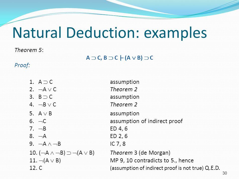 Natural Deduction: examples Theorem 5: A  C, B  C |– (A  B)  C Proof: 1. A  Cassumption 2.  A  CTheorem 2 3. B  Cassumption 4.  B  CTheorem