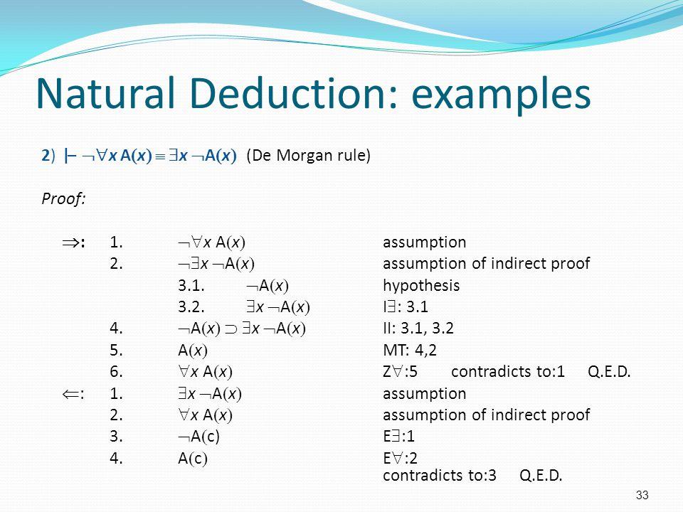Natural Deduction: examples 2)|–  x A  x    x  A  x  (De Morgan rule) Proof:  :1.  x A  x  assumption 2.  x  A  x  assumption of in