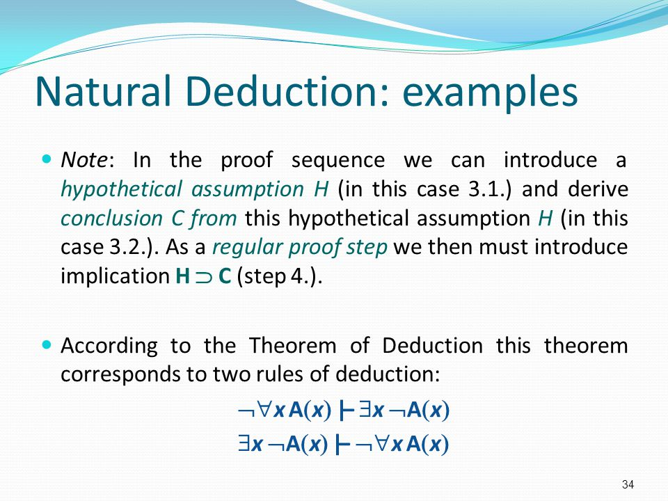 Natural Deduction: examples Note: In the proof sequence we can introduce a hypothetical assumption H (in this case 3.1.) and derive conclusion C from this hypothetical assumption H (in this case 3.2.).