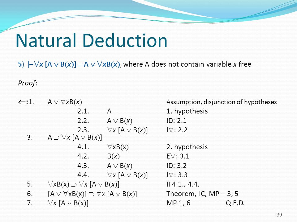 Natural Deduction 5)|–  x [A  B  x  ]  A   xB  x , where A does not contain variable x free Proof:  :1.A   xB  x  Assumption, disjunction of hypotheses 2.1.A1.