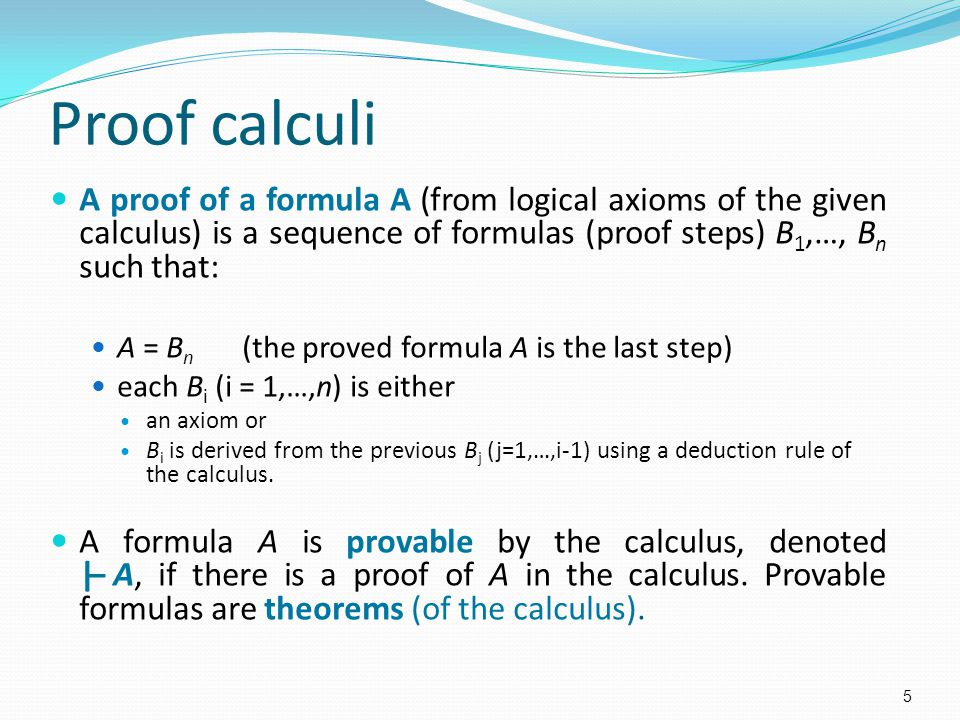 A proof of a formula A (from logical axioms of the given calculus) is a sequence of formulas (proof steps) B 1,…, B n such that: A = B n (the proved f