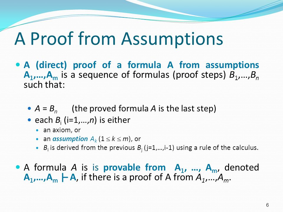 A Proof from Assumptions A (direct) proof of a formula A from assumptions A 1,…,A m is a sequence of formulas (proof steps) B 1,…,B n such that: A = B