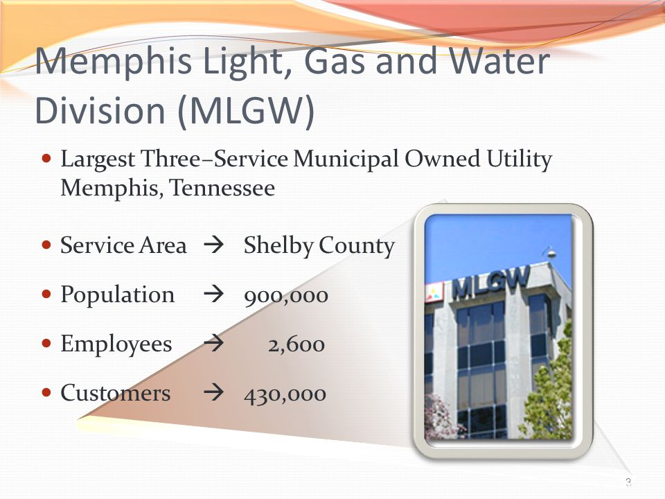 3 Memphis Light, Gas and Water Division (MLGW) Largest Three–Service Municipal Owned Utility Memphis, Tennessee Service Area  Shelby County Population  900,000 Employees  2,600 Customers  430,000