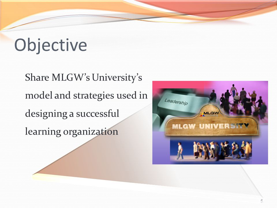 5 Objective Share MLGW's University's model and strategies used in designing a successful learning organization