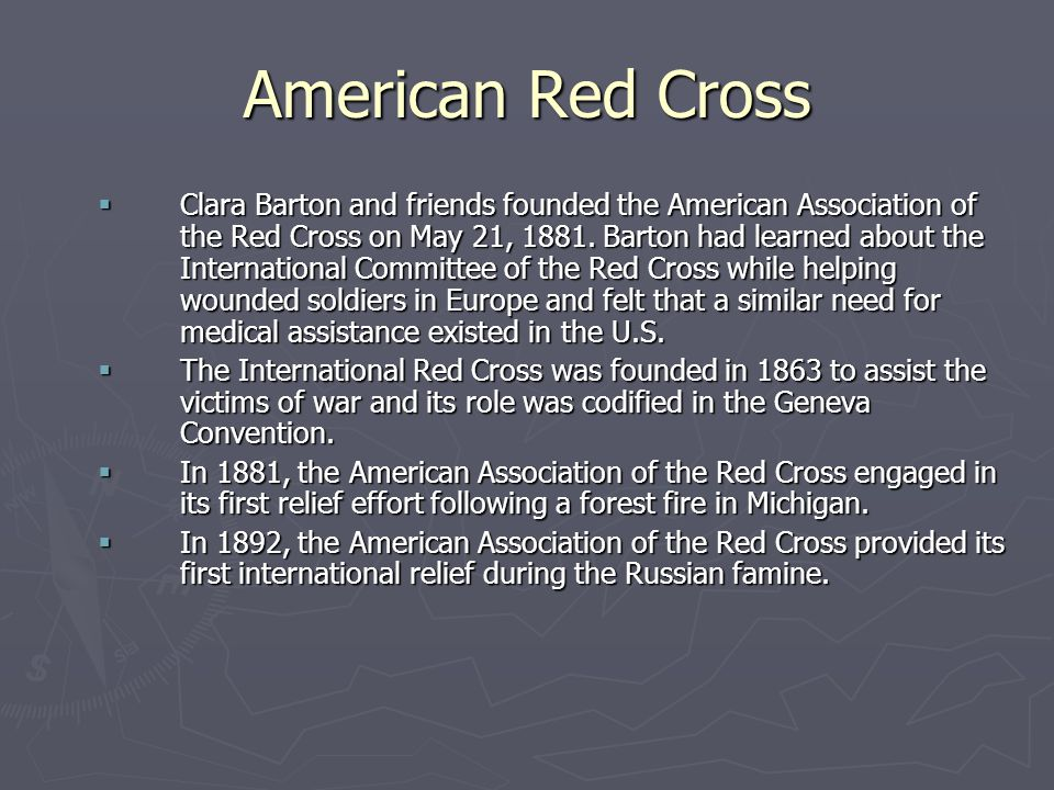 American Red Cross  Clara Barton and friends founded the American Association of the Red Cross on May 21, 1881. Barton had learned about the Internat