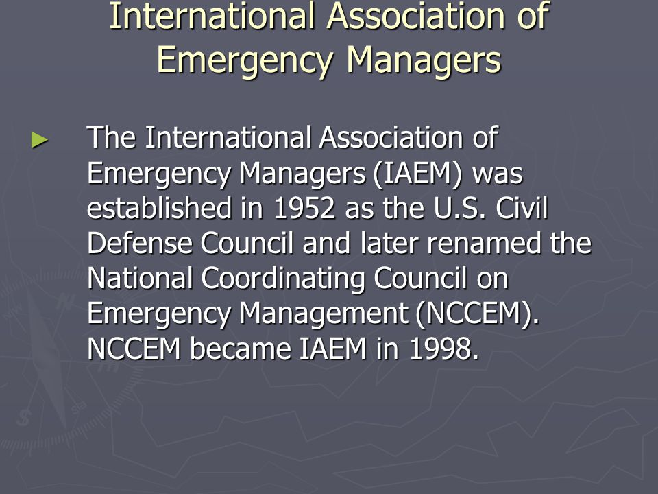 International Association of Emergency Managers ► The International Association of Emergency Managers (IAEM) was established in 1952 as the U.S. Civil
