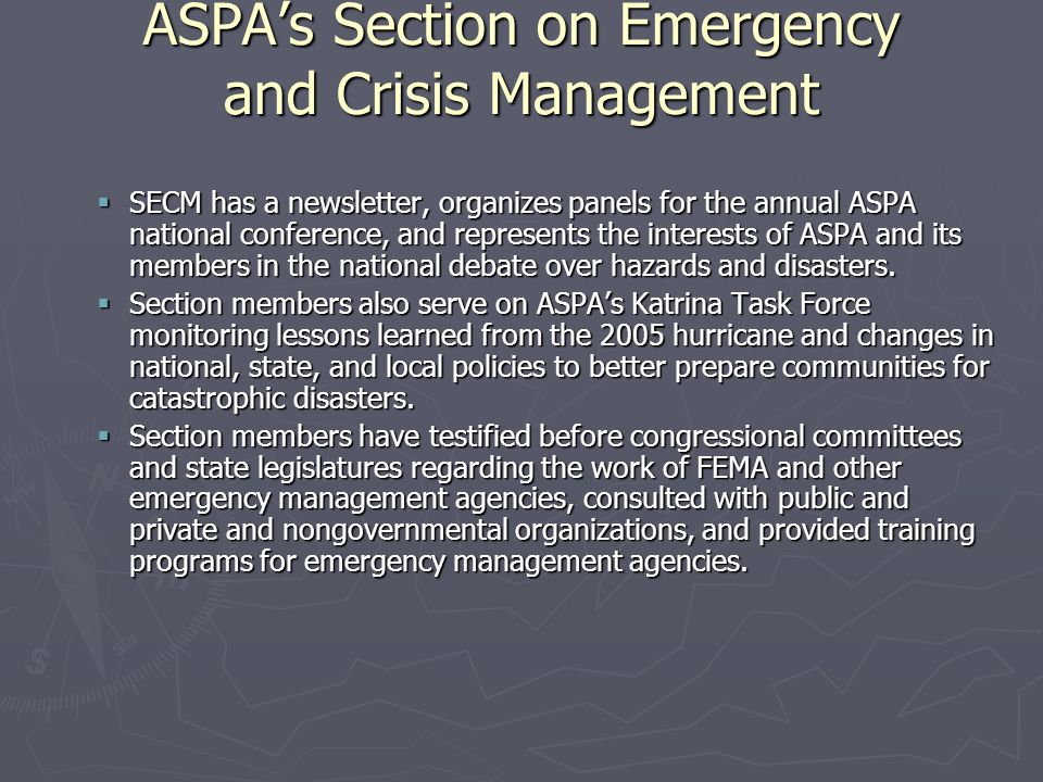 ASPA's Section on Emergency and Crisis Management  SECM has a newsletter, organizes panels for the annual ASPA national conference, and represents th