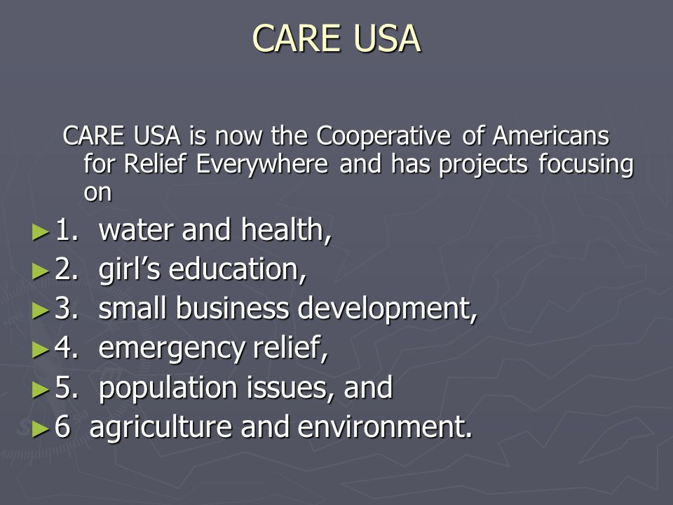 CARE USA CARE USA is now the Cooperative of Americans for Relief Everywhere and has projects focusing on ► 1. water and health, ► 2. girl's education,