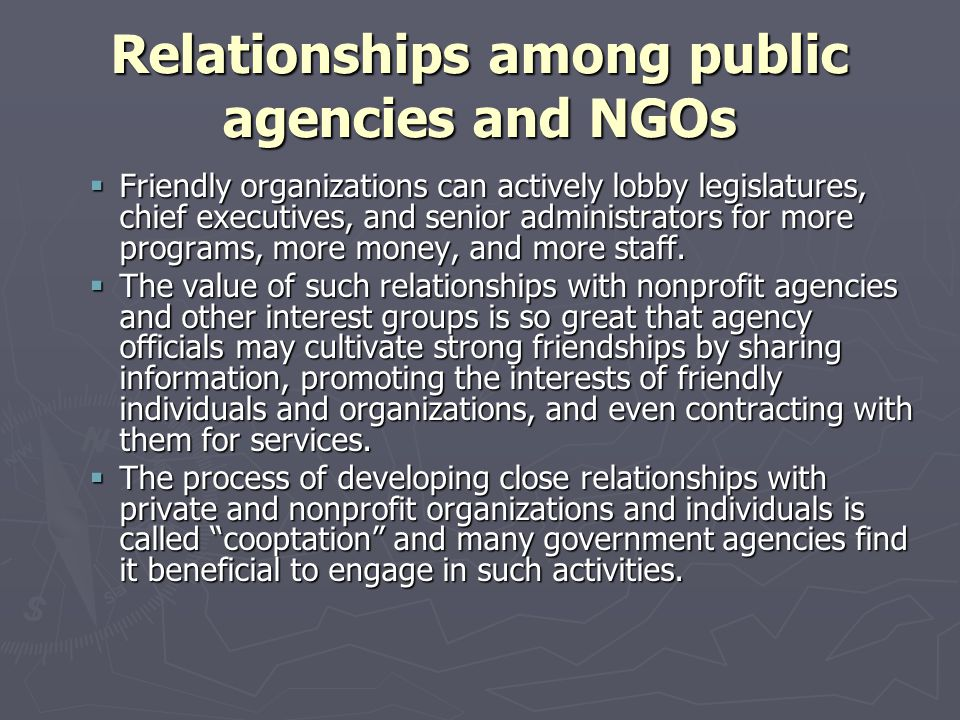 Relationships among public agencies and NGOs  Friendly organizations can actively lobby legislatures, chief executives, and senior administrators for