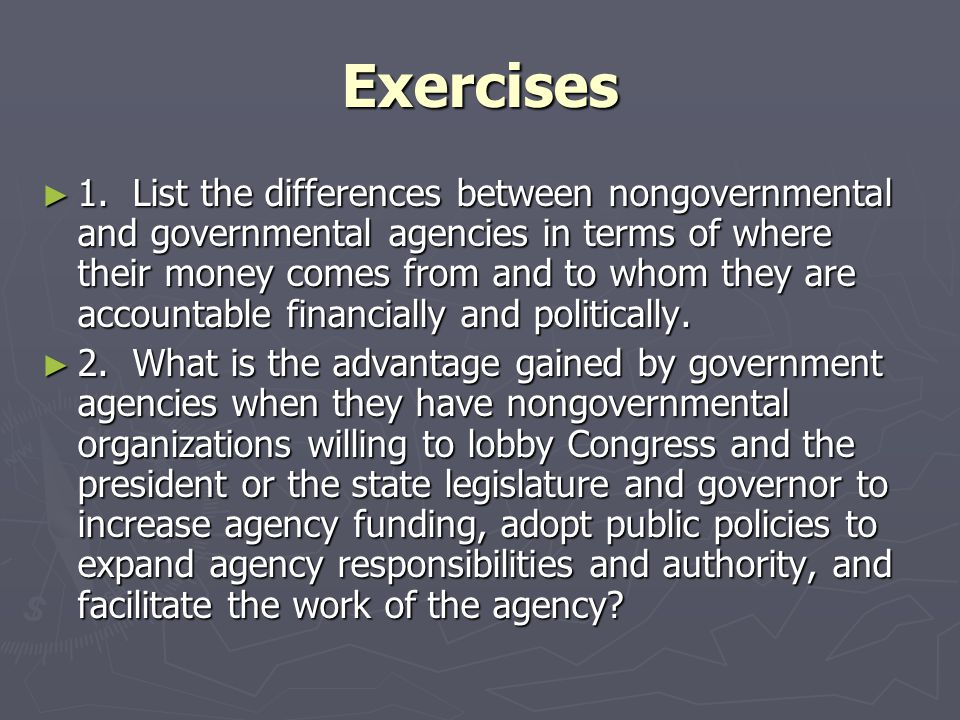 Exercises ► 1. List the differences between nongovernmental and governmental agencies in terms of where their money comes from and to whom they are ac