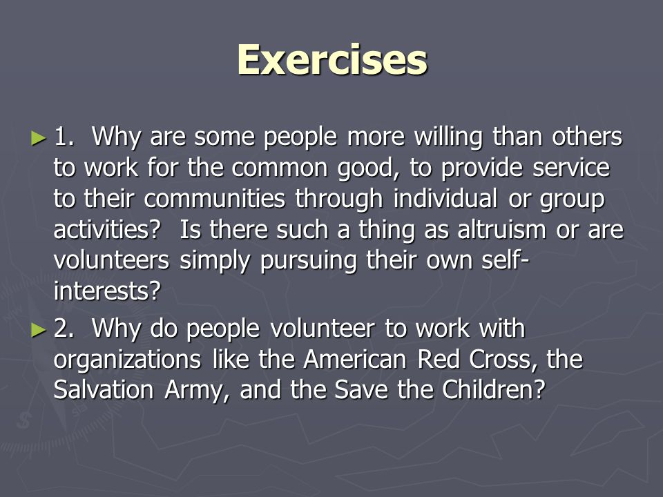 Exercises ► 1. Why are some people more willing than others to work for the common good, to provide service to their communities through individual or