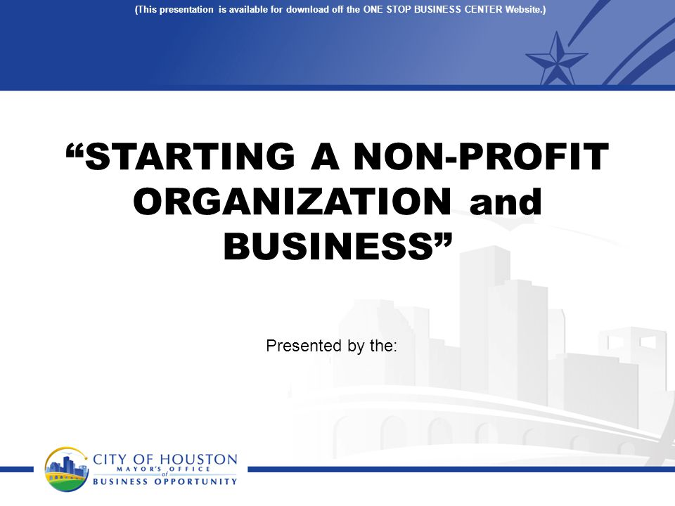 STARTING A NON-PROFIT ORGANIZATION and BUSINESS Presented by the: (This presentation is available for download off the ONE STOP BUSINESS CENTER Website.)