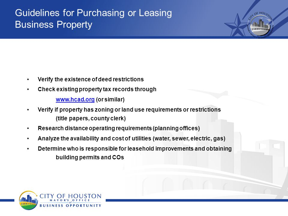 Guidelines for Purchasing or Leasing Business Property Verify the existence of deed restrictions Check existing property tax records through www.hcad.