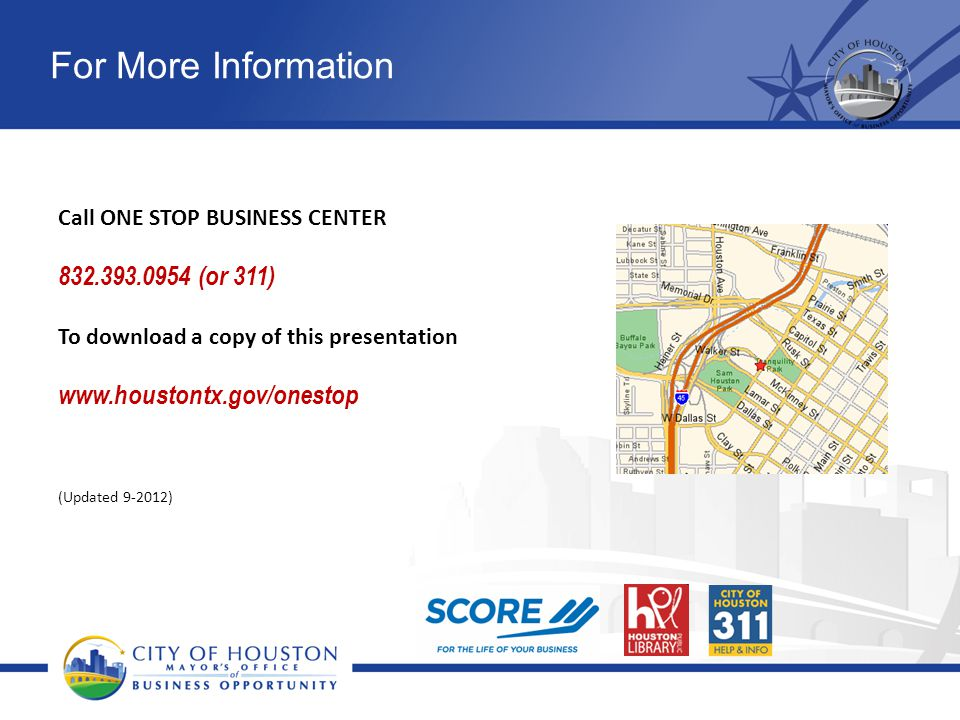 For More Information Call ONE STOP BUSINESS CENTER 832.393.0954 (or 311) To download a copy of this presentation www.houstontx.gov/onestop (Updated 9-