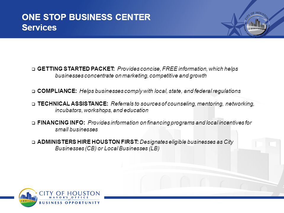 ONE STOP BUSINESS CENTER Services  GETTING STARTED PACKET: Provides concise, FREE information, which helps businesses concentrate on marketing, competitive and growth  COMPLIANCE: Helps businesses comply with local, state, and federal regulations  TECHNICAL ASSISTANCE: Referrals to sources of counseling, mentoring, networking, incubators, workshops, and education  FINANCING INFO: Provides information on financing programs and local incentives for small businesses  ADMINISTERS HIRE HOUSTON FIRST: Designates eligible businesses as City Businesses (CB) or Local Businesses (LB)