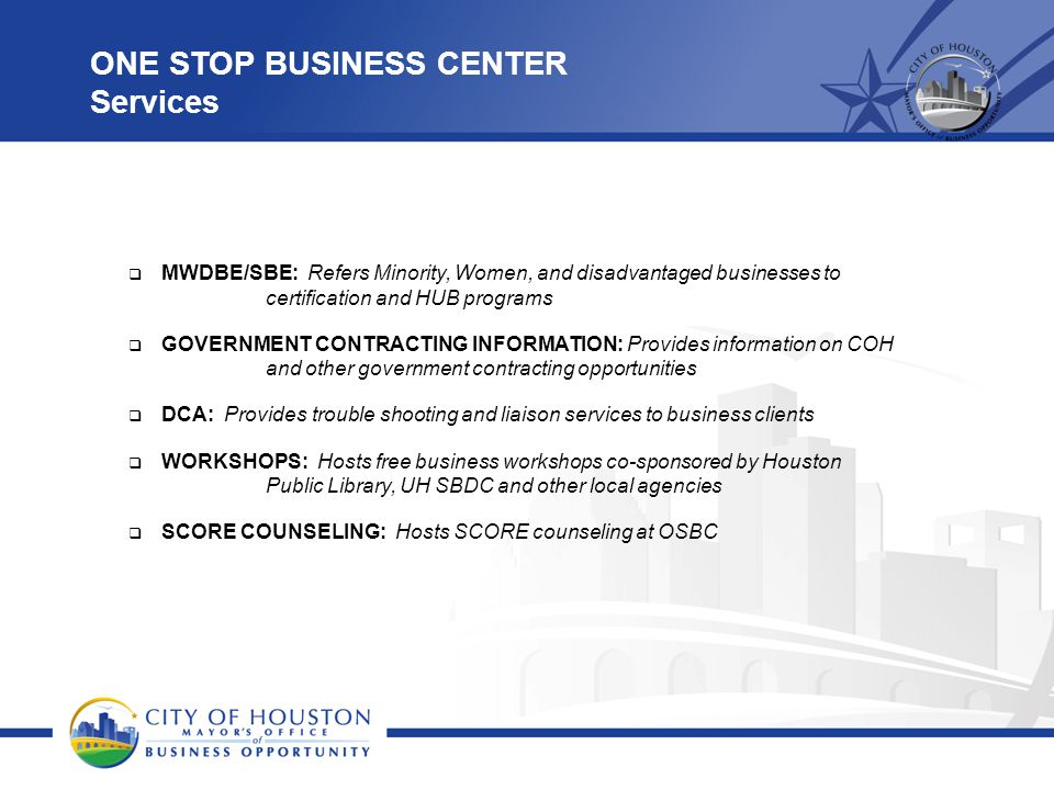 ONE STOP BUSINESS CENTER Services  MWDBE/SBE: Refers Minority, Women, and disadvantaged businesses to certification and HUB programs  GOVERNMENT CON
