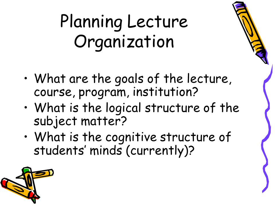 Planning Lecture Organization What are the goals of the lecture, course, program, institution.