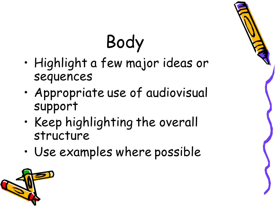 Body Highlight a few major ideas or sequences Appropriate use of audiovisual support Keep highlighting the overall structure Use examples where possible