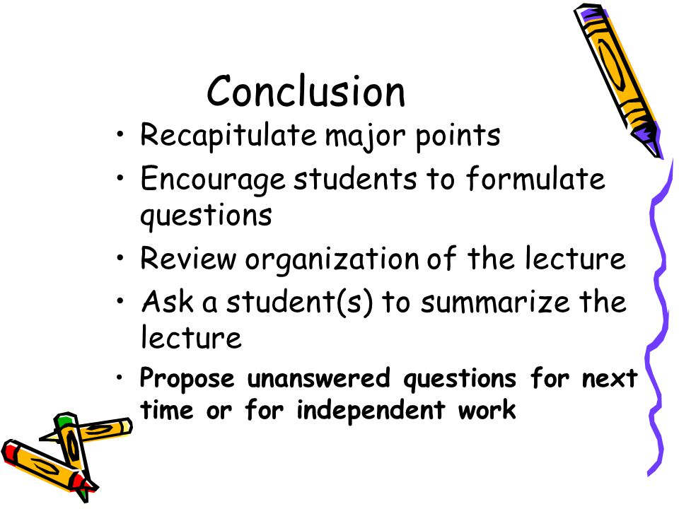 Conclusion Recapitulate major points Encourage students to formulate questions Review organization of the lecture Ask a student(s) to summarize the le