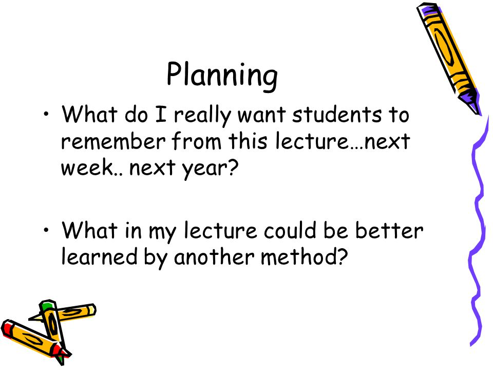 Planning What do I really want students to remember from this lecture…next week.. next year? What in my lecture could be better learned by another met