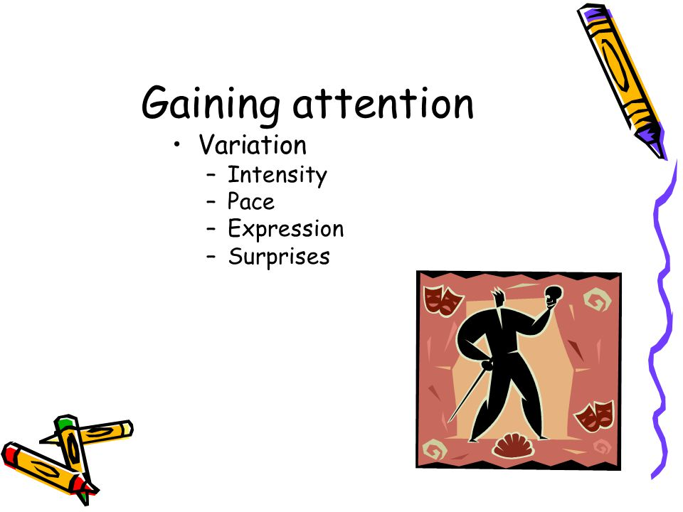 Gaining attention Variation –Intensity –Pace –Expression –Surprises