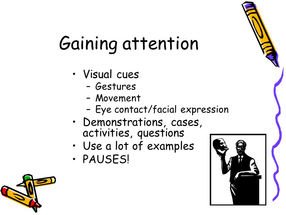 Gaining attention Visual cues –Gestures –Movement –Eye contact/facial expression Demonstrations, cases, activities, questions Use a lot of examples PAUSES!
