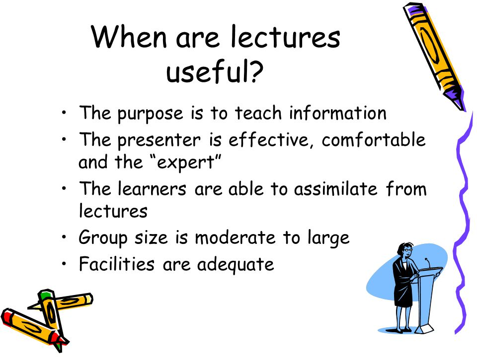 The purpose is to teach information The presenter is effective, comfortable and the expert The learners are able to assimilate from lectures Group size is moderate to large Facilities are adequate