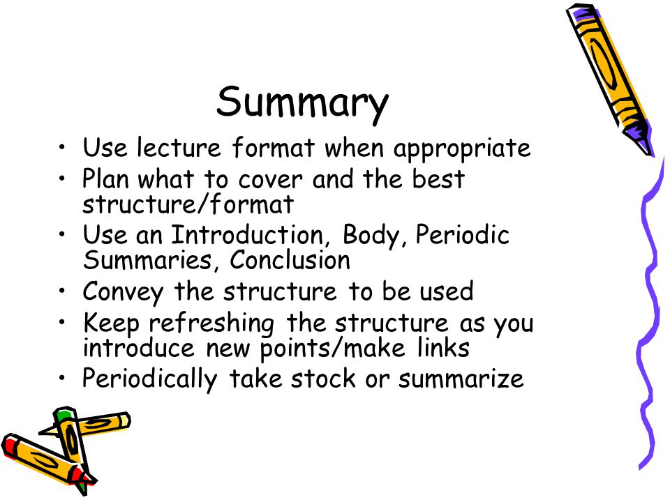 Summary Use lecture format when appropriate Plan what to cover and the best structure/format Use an Introduction, Body, Periodic Summaries, Conclusion