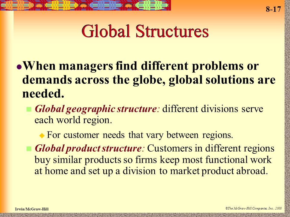 8-17 Irwin/McGraw-Hill ©The McGraw-Hill Companies, Inc., 2000 Global Structures When managers find different problems or demands across the globe, glo