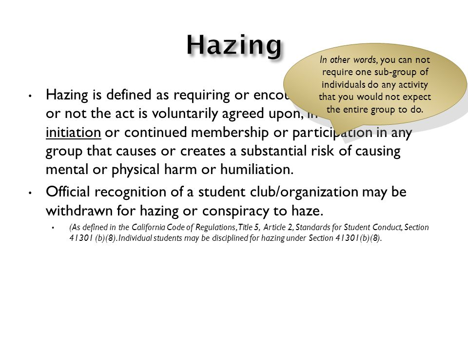Hazing is defined as requiring or encouraging any act, whether or not the act is voluntarily agreed upon, in conjunction with initiation or continued membership or participation in any group that causes or creates a substantial risk of causing mental or physical harm or humiliation.