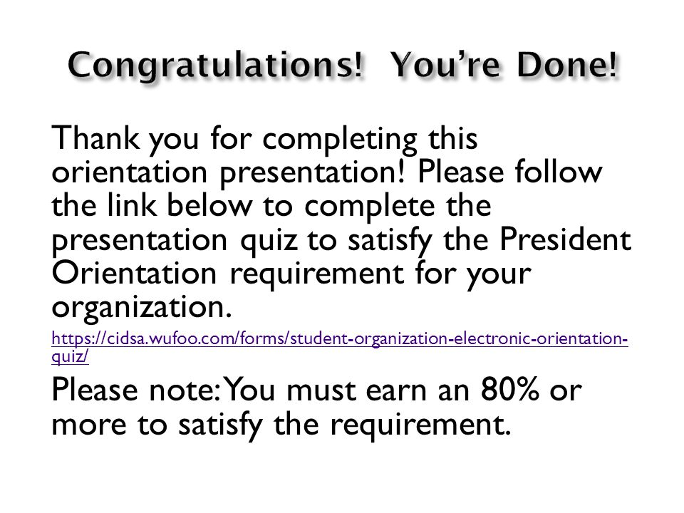 Thank you for completing this orientation presentation! Please follow the link below to complete the presentation quiz to satisfy the President Orient